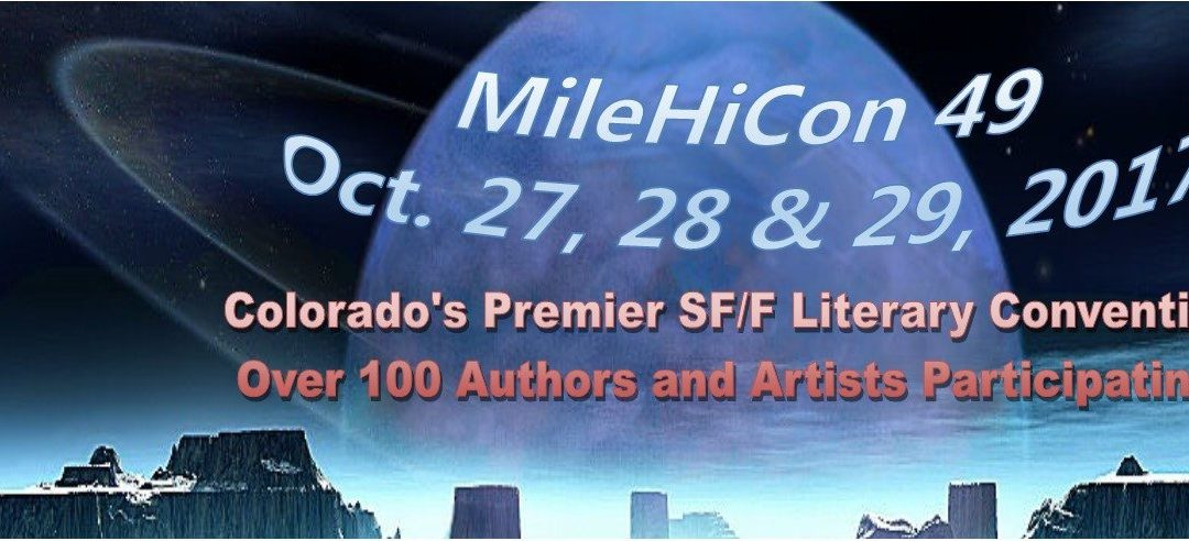 A Celebration of All Things Science Fiction, Fantasy, and Horror. With Over 100 Authors, Artists, and Other Speakers to Attend MileHiCon 49 October 27, 28, & 29, 2017